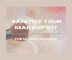 How To Sanitize Your Makeup Kit